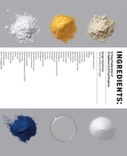 Ingredients - A Visual Exploration of 75 Additives & 25 Food Products ebook by Dwight Eschliman, Steve Ettlinger