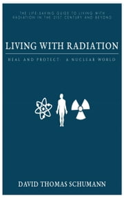 Living With Radiation: Heal and Protect: A Nuclear World ebook by David Schumann