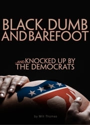 BLACK, DUMB and BAREFOOT...AND KNOCKED UP BY THE DEMOCRATS ebook by Milt Thomas