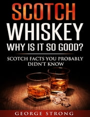 Scotch Whiskey - Why Is It So Good? ebook by George Strong