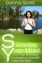 Silencing Your Mind - Secret Yoga Meditation Techniques to Clear and Calm Your Mind ebook by Donna  Scott