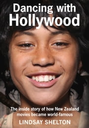 Dancing with Hollywood - The inside story of how New Zealand movies became world-famous ebook by Lindsay Shelton