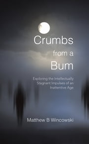 Crumbs from a Bum - Exploring the Intellectually Stagnant Impulses of an Inattentive Age ebook by Matthew B Wincowski