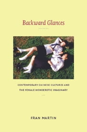 Backward Glances - Contemporary Chinese Cultures and the Female Homoerotic Imaginary ebook by Fran Martin,Rey Chow,Harry Harootunian,Masao Miyoshi