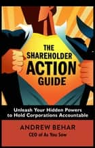 The Shareholder Action Guide - Unleash Your Hidden Powers to Hold Corporations Accountable ebook by Andrew Behar
