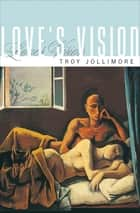 Love's Vision ebook by Troy Jollimore