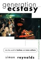 Generation Ecstasy - Into the World of Techno and Rave Culture ebook by Simon Reynolds