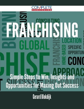 Franchising - Simple Steps to Win, Insights and Opportunities for Maxing Out Success ebook by Gerard Blokdijk