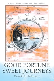 Good Fortune Sweet Journeys - A Novel of the Ozarks and Lake Superior ebook by Frank Johnson