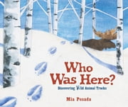 Who Was Here? - Discovering Wild Animal Tracks ebook by Mia  Posada,Mia  Posada