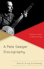 A Pete Seeger Discography - Seventy Years of Recordings ebook by David King Dunaway