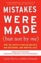 Mistakes Were Made (but Not by Me) Third Edition - Why We Justify Foolish Beliefs, Bad Decisions, and Hurtful Acts ebook by Carol Tavris, Elliot Aronson