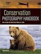 Conservation Photography Handbook - How to Save the World One Photo at a Time ebook by Boyd Norton