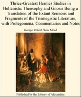 Thrice-Greatest Hermes Studies in Hellenistic Theosophy and Gnosis Being a Translation of The Extant Sermons and Fragments of The Trismegistic Literature, with Prolegomena, Commentaries and Notes ebook by George Robert Stow Mead