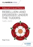 My Revision Notes: Edexcel A Level History: Rebellion and disorder under the Tudors, 1485-1603 ebook by Roger Turvey