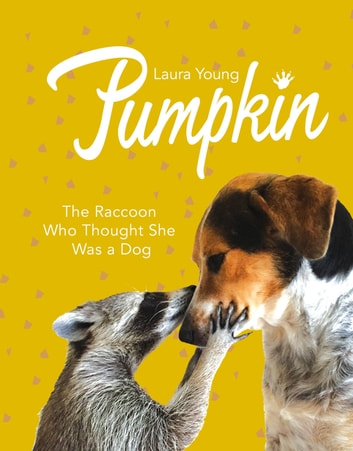 Pumpkin: The Raccoon Who Thought She Was a Dog ebook by Laura Young