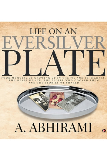 Life on an Eversilver Plate - Food memoirs of growing up in the 70s and 80s Madras. ebook by A. Abhirami