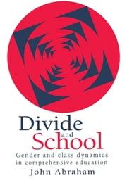 Divide And School - Gender And Class Dynamics In Comprehensive Education ebook by John Abraham Lecturer, Department of Sociology, University of Reading. IYR      1995
