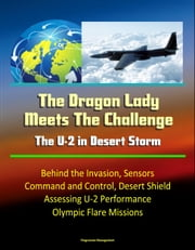 The Dragon Lady Meets The Challenge: The U-2 in Desert Storm - Behind the Invasion, Sensors, Command and Control, Desert Shield, Assessing U-2 Performance, Olympic Flare Missions ebook by Progressive Management