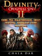 Divinity Original Sin 2 Game, PS4, Walkthroughs, Skills, Crafting, Download Guide Unofficial ebook by Chala Dar