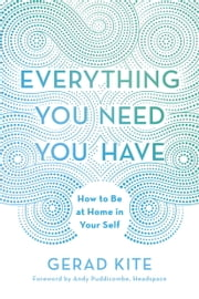 Everything You Need You Have - How to Be at Home in Your Self ebook by Gerad Kite,Andy Puddicombe