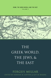 Rome, the Greek World, and the East: Volume 3: The Greek World, the Jews, and the East - Volume 3: The Greek World, the Jews, and the East ebook by Fergus Millar,Hannah M. Cotton,Guy MacLean Rogers