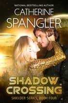 Shadow Crossing — A Science Fiction Romance (Book 4, Shielder Series) ebook by Catherine Spangler