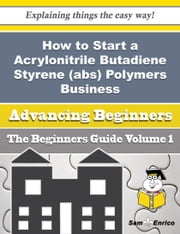 How to Start a Acrylonitrile Butadiene Styrene (abs) Polymers Business (Beginners Guide) - How to Start a Acrylonitrile Butadiene Styrene (abs) Polymers Business (Beginners Guide) ebook by Hollis Milliken