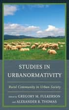 Studies in Urbanormativity - Rural Community in Urban Society ebook by Alexander R. Thomas, Alexander R. Thomas, Brian Lowe,...