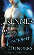 When Darkness Hungers - A Shadow Keepers Novel ebook by J.K. Beck, J. Kenner