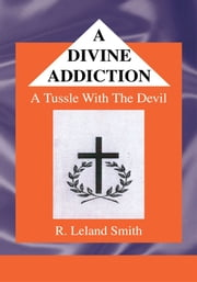 A DIVINE ADDICTION - A Tussle With The Devil ebook by R. Leland Smith