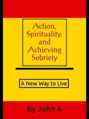 Action, Spirituality, and Achieving Spirituality: A New Way to Live ebook by John Anthony