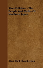 Aino Folklore - The People And Myths Of Northern Japan ebook by Basil Hall Chamberlain