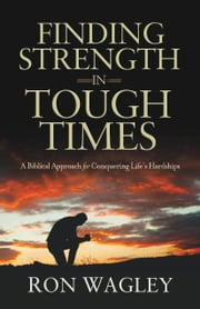 Finding Strength in Tough Times: A Biblical Approach for Conquering Life's Hardships ebook by Ron Wagley