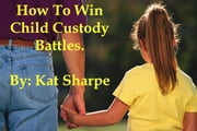 How to Win Child Custody Battles ebook by Kat Sharpe