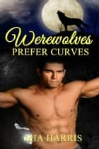 Werewolves Prefer Curves (BBW, Billionaire, Paranormal Erotic Romance) ebook by Mia Harris