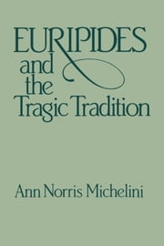 Euripides and the Tragic Tradition ebook by Michelini, Anne Norris Norris