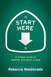 Start Here - A Simple Guide to Healthy, Energetic Living ebook by Rebecca Maldonado