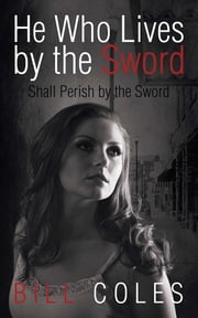 He Who Lives by the Sword Shall Perish by the Sword ebook by Bill Coles