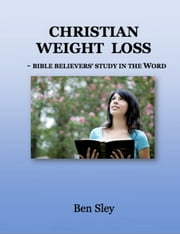 Christian Weight Loss: Bible Believers' Study In The Word ebook by Ben Sley
