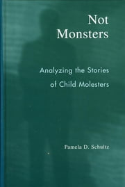 Not Monsters - Analyzing the Stories of Child Molesters ebook by Pamela D. Schultz