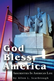 God Bless America - Absurdities in American Life ebook by Allen L. Scarbrough