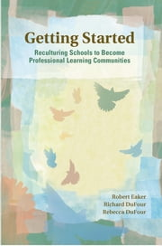 Getting Started - Reculturing Schools to Become Professional Learning Communities ebook by Robert Eaker,Richard DuFour
