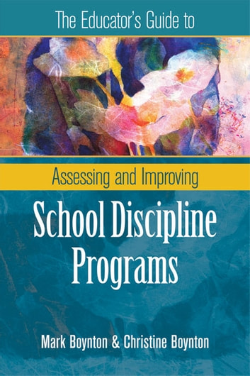 The Educator's Guide to Assessing and Improving School Discipline Programs ebook by Mark Boynton,Christine Boynton