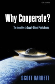 Why Cooperate? - The Incentive to Supply Global Public Goods ebook by Scott Barrett