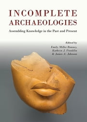 Incomplete Archaeologies - Assembling Knowledge in the Past and Present ebook by Emily Miller-Bonney,Kathryn Franklin,James Johnson