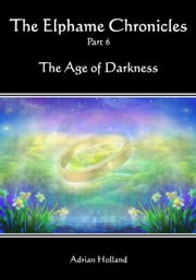 The Elphame Chronicles - Part 6 - The Age of Darkness ebook by Adrian Holland