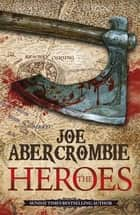 The Heroes - Three men. One battle. No Heroes. eBook by Joe Abercrombie
