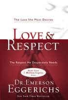 Love & Respect - The Love She Most Desires; The Respect He Desperately Needs eBook by Emerson Eggerichs
