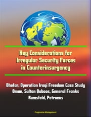 Key Considerations for Irregular Security Forces in Counterinsurgency: Dhofar, Operation Iraqi Freedom Case Study, Oman, Sultan Qaboos, General Franks, Rumsfeld, Petraeus ebook by Progressive Management